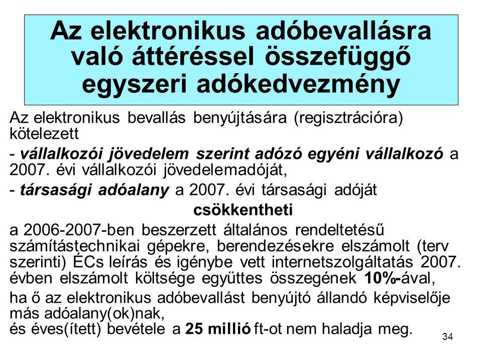 34 Az elektronikus adóbevallásra való áttéréssel összefüggő egyszeri adókedvezmény Az elektronikus bevallás benyújtására (regisztrációra) kötelezett - vállalkozói jövedelem szerint adózó egyéni vállalkozó a 2007.
