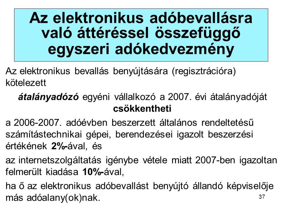37 Az elektronikus adóbevallásra való áttéréssel összefüggő egyszeri adókedvezmény Az elektronikus bevallás benyújtására (regisztrációra) kötelezett átalányadózó egyéni vállalkozó a 2007.
