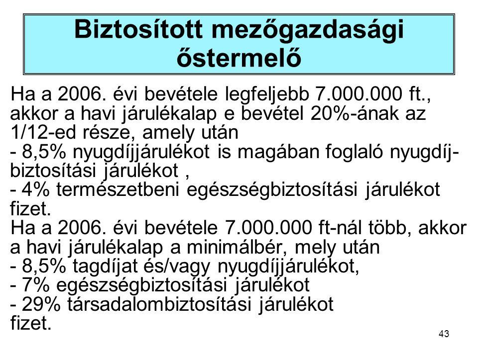 43 Biztosított mezőgazdasági őstermelő Ha a 2006. évi bevétele legfeljebb 7.000.000 ft., akkor a havi járulékalap e bevétel 20%-ának az 1/12-ed része,