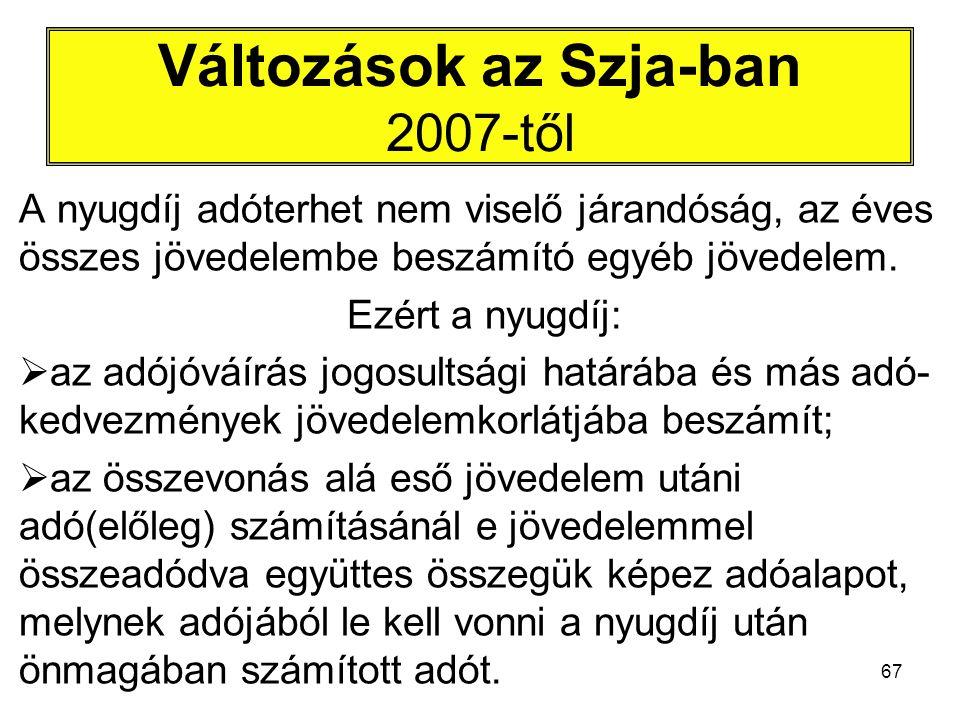67 Változások az Szja-ban 2007-től A nyugdíj adóterhet nem viselő járandóság, az éves összes jövedelembe beszámító egyéb jövedelem. Ezért a nyugdíj: 