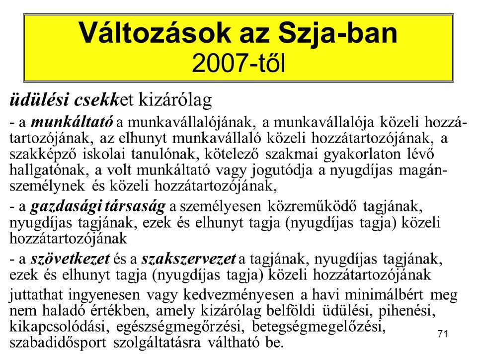 71 Változások az Szja-ban 2007-től üdülési csekket kizárólag - a munkáltató a munkavállalójának, a munkavállalója közeli hozzá- tartozójának, az elhunyt munkavállaló közeli hozzátartozójának, a szakképző iskolai tanulónak, kötelező szakmai gyakorlaton lévő hallgatónak, a volt munkáltató vagy jogutódja a nyugdíjas magán- személynek és közeli hozzátartozójának, - a gazdasági társaság a személyesen közreműködő tagjának, nyugdíjas tagjának, ezek és elhunyt tagja (nyugdíjas tagja) közeli hozzátartozójának - a szövetkezet és a szakszervezet a tagjának, nyugdíjas tagjának, ezek és elhunyt tagja (nyugdíjas tagja) közeli hozzátartozójának juttathat ingyenesen vagy kedvezményesen a havi minimálbért meg nem haladó értékben, amely kizárólag belföldi üdülési, pihenési, kikapcsolódási, egészségmegőrzési, betegségmegelőzési, szabadidősport szolgáltatásra váltható be.