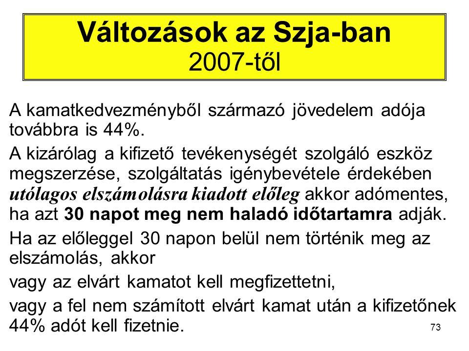 73 Változások az Szja-ban 2007-től A kamatkedvezményből származó jövedelem adója továbbra is 44%. A kizárólag a kifizető tevékenységét szolgáló eszköz