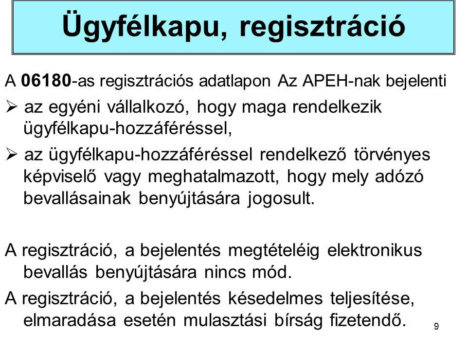 9 Ügyfélkapu, regisztráció A 06180 -as regisztrációs adatlapon Az APEH-nak bejelenti  az egyéni vállalkozó, hogy maga rendelkezik ügyfélkapu-hozzáféréssel,  az ügyfélkapu-hozzáféréssel rendelkező törvényes képviselő vagy meghatalmazott, hogy mely adózó bevallásainak benyújtására jogosult.