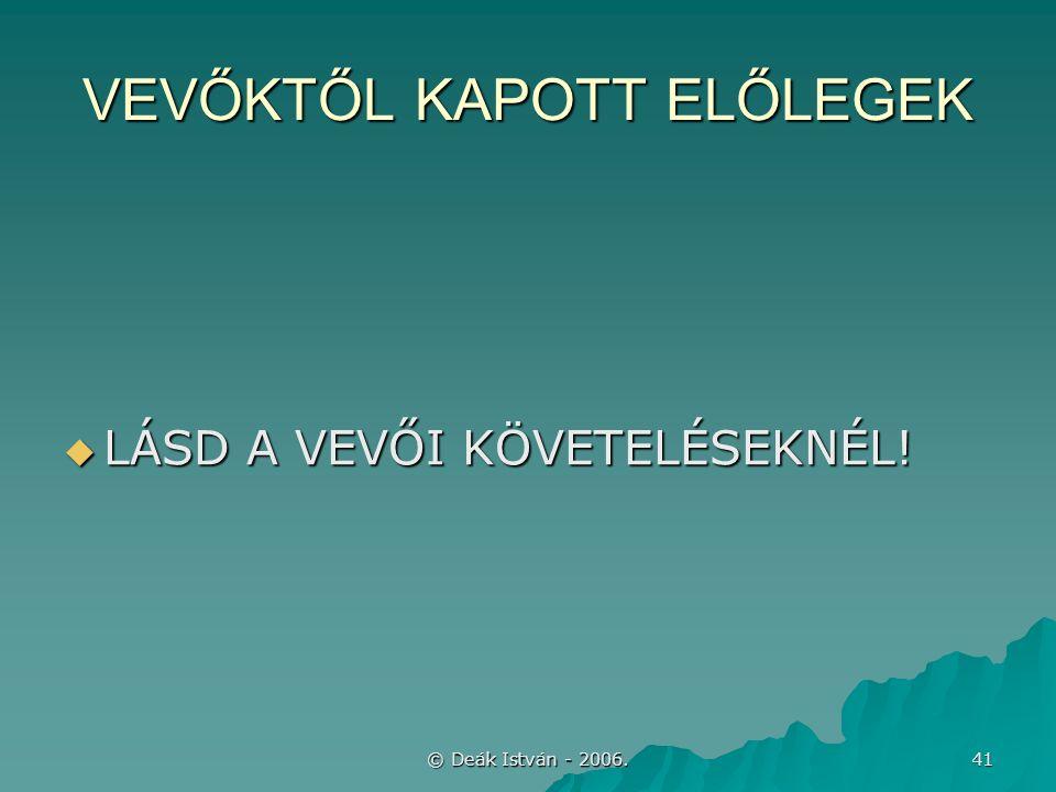 © Deák István - 2006. 41 VEVŐKTŐL KAPOTT ELŐLEGEK  LÁSD A VEVŐI KÖVETELÉSEKNÉL!