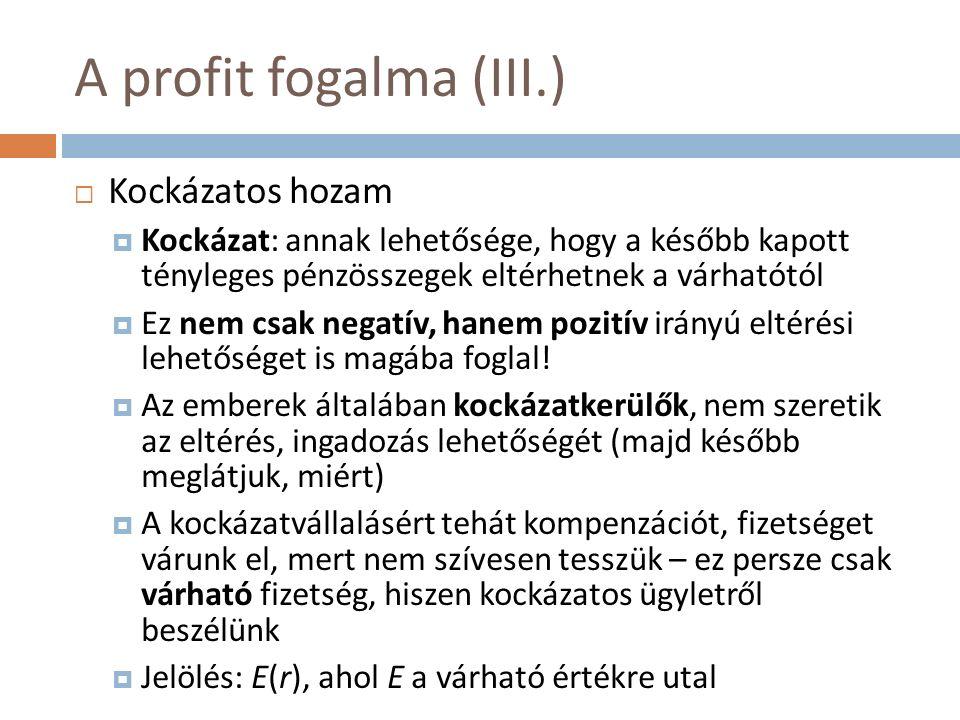 A profit fogalma (III.)  Kockázatos hozam  Kockázat: annak lehetősége, hogy a később kapott tényleges pénzösszegek eltérhetnek a várhatótól  Ez nem csak negatív, hanem pozitív irányú eltérési lehetőséget is magába foglal.