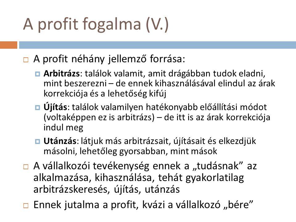 """A profit fogalma (V.)  A profit néhány jellemző forrása:  Arbitrázs: találok valamit, amit drágábban tudok eladni, mint beszerezni – de ennek kihasználásával elindul az árak korrekciója és a lehetőség kifúj  Újítás: találok valamilyen hatékonyabb előállítási módot (voltaképpen ez is arbitrázs) – de itt is az árak korrekciója indul meg  Utánzás: látjuk más arbitrázsait, újításait és elkezdjük másolni, lehetőleg gyorsabban, mint mások  A vállalkozói tevékenység ennek a """"tudásnak az alkalmazása, kihasználása, tehát gyakorlatilag arbitrázskeresés, újítás, utánzás  Ennek jutalma a profit, kvázi a vállalkozó """"bére"""