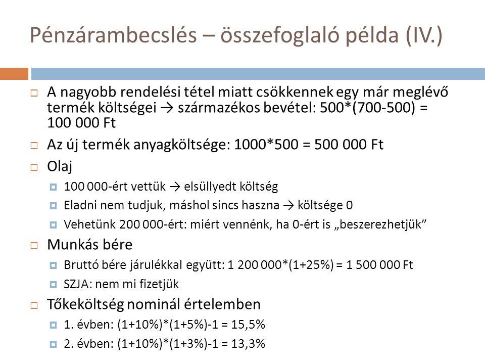 """Pénzárambecslés – összefoglaló példa (IV.)  A nagyobb rendelési tétel miatt csökkennek egy már meglévő termék költségei → származékos bevétel: 500*(700-500) = 100 000 Ft  Az új termék anyagköltsége: 1000*500 = 500 000 Ft  Olaj  100 000-ért vettük → elsüllyedt költség  Eladni nem tudjuk, máshol sincs haszna → költsége 0  Vehetünk 200 000-ért: miért vennénk, ha 0-ért is """"beszerezhetjük  Munkás bére  Bruttó bére járulékkal együtt: 1 200 000*(1+25%) = 1 500 000 Ft  SZJA: nem mi fizetjük  Tőkeköltség nominál értelemben  1."""