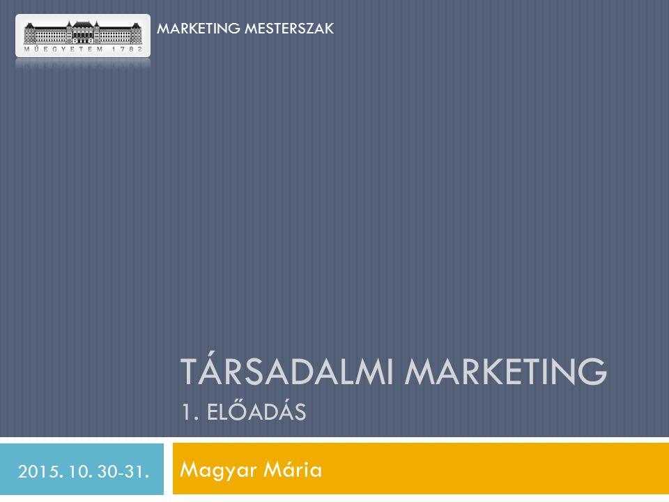 TÁRSADALMI MARKETING 1. ELŐADÁS Magyar Mária 2015. 10. 30-31. MARKETING MESTERSZAK