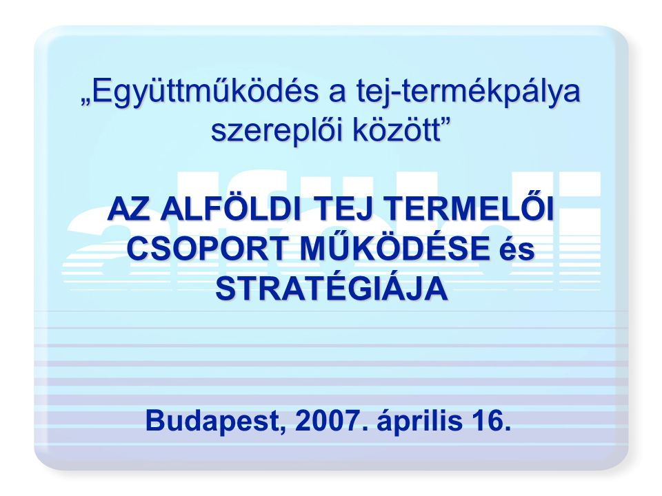 """""""Együttműködés a tej-termékpálya szereplői között"""" AZ ALFÖLDI TEJ TERMELŐI CSOPORT MŰKÖDÉSE és STRATÉGIÁJA Budapest, 2007. április 16."""
