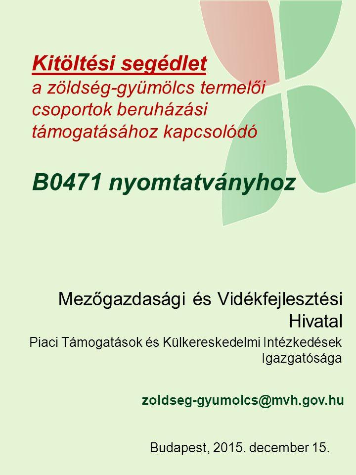 Kitöltési segédlet a zöldség-gyümölcs termelői csoportok beruházási támogatásához kapcsolódó B0471 nyomtatványhoz Mezőgazdasági és Vidékfejlesztési Hivatal Piaci Támogatások és Külkereskedelmi Intézkedések Igazgatósága Budapest, 2015.