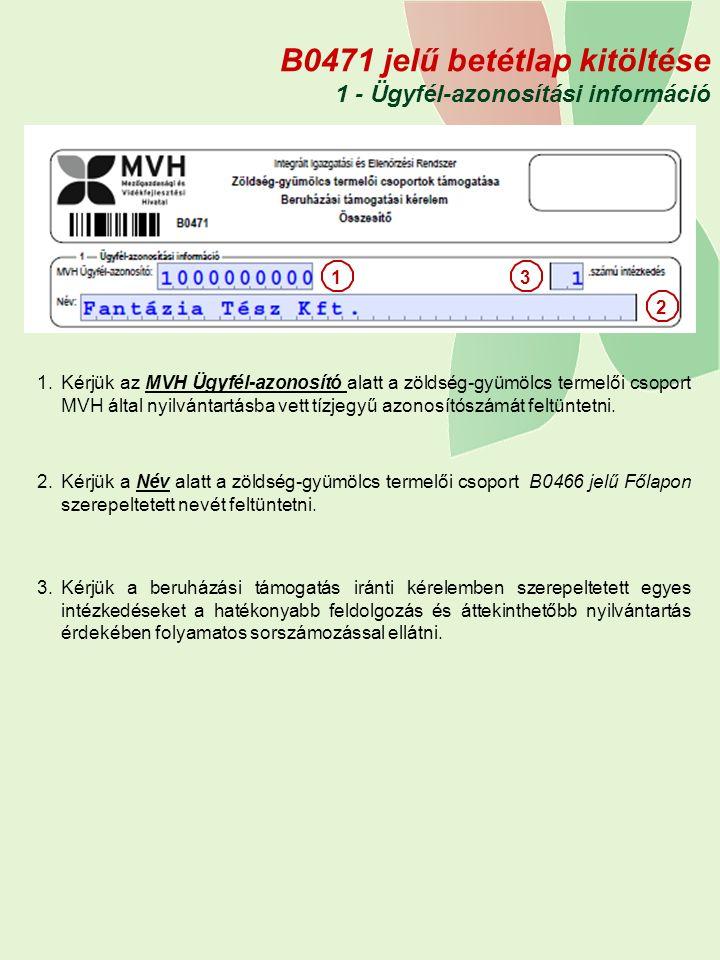 B0471 jelű betétlap kitöltése 1 - Ügyfél-azonosítási információ 1.Kérjük az MVH Ügyfél-azonosító alatt a zöldség-gyümölcs termelői csoport MVH által nyilvántartásba vett tízjegyű azonosítószámát feltüntetni.