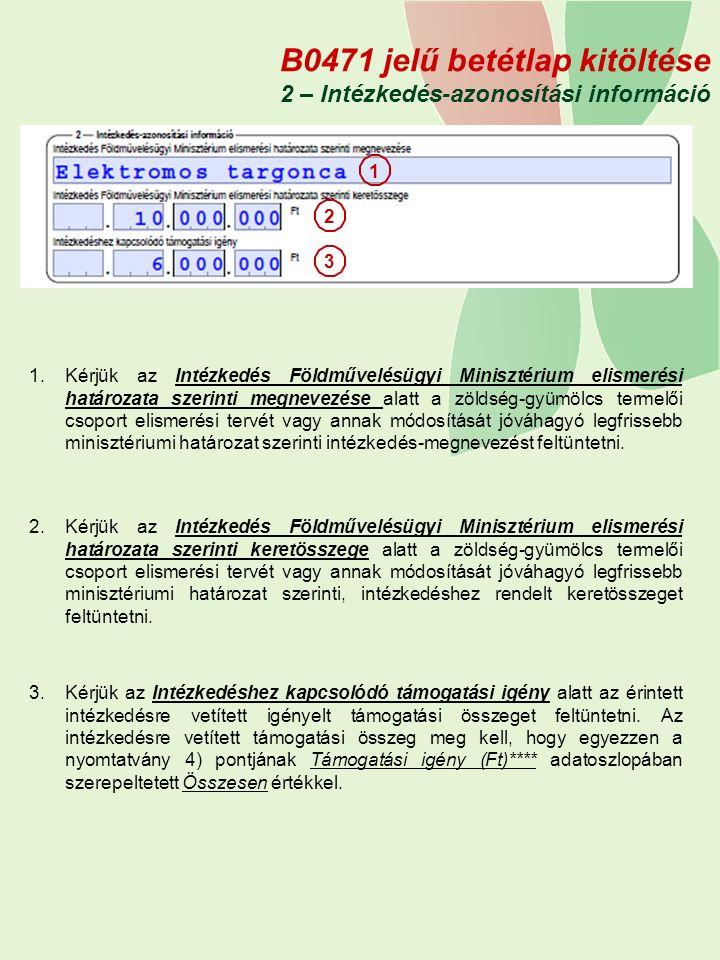 B0471 jelű betétlap kitöltése 2 – Intézkedés-azonosítási információ 1.Kérjük az Intézkedés Földművelésügyi Minisztérium elismerési határozata szerinti megnevezése alatt a zöldség-gyümölcs termelői csoport elismerési tervét vagy annak módosítását jóváhagyó legfrissebb minisztériumi határozat szerinti intézkedés-megnevezést feltüntetni.