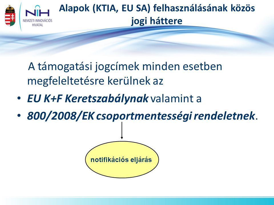 Alapok (KTIA, EU SA) felhasználásának közös jogi háttere A támogatási jogcímek minden esetben megfeleltetésre kerülnek az EU K+F Keretszabálynak valamint a 800/2008/EK csoportmentességi rendeletnek.