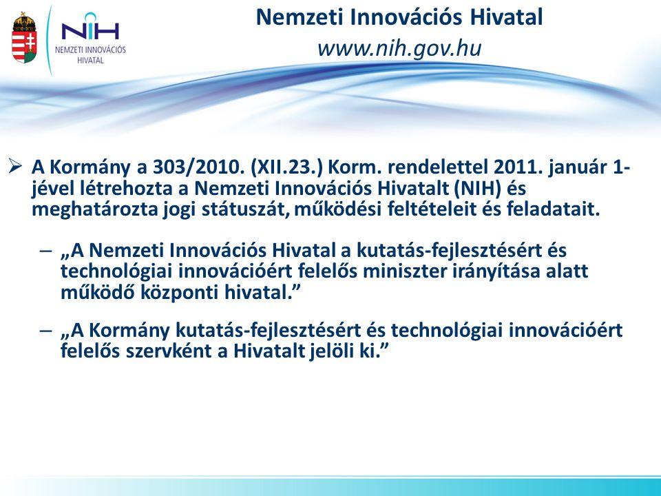 Nemzeti Innovációs Hivatal www.nih.gov.hu  A Kormány a 303/2010. (XII.23.) Korm. rendelettel 2011. január 1- jével létrehozta a Nemzeti Innovációs Hi