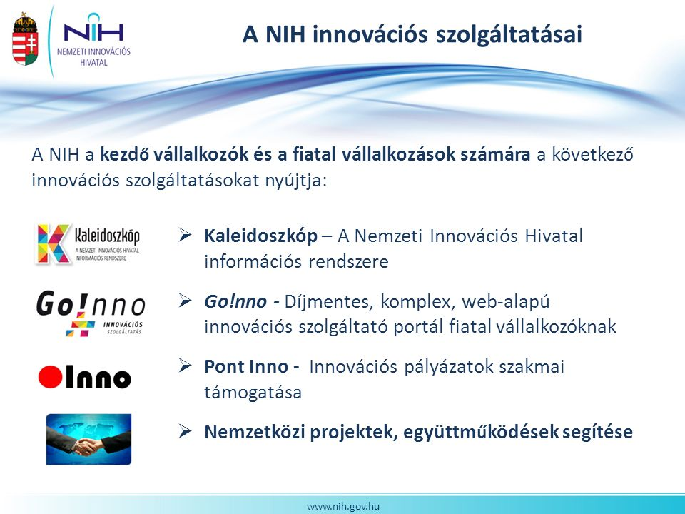 www.nih.gov.hu A NIH innovációs szolgáltatásai A NIH a kezd ő vállalkozók és a fiatal vállalkozások számára a következ ő innovációs szolgáltatásokat nyújtja:  Kaleidoszkóp – A Nemzeti Innovációs Hivatal információs rendszere  Go!nno - Díjmentes, komplex, web-alapú innovációs szolgáltató portál fiatal vállalkozóknak  Pont Inno - Innovációs pályázatok szakmai támogatása  Nemzetközi projektek, együttm ű ködések segítése