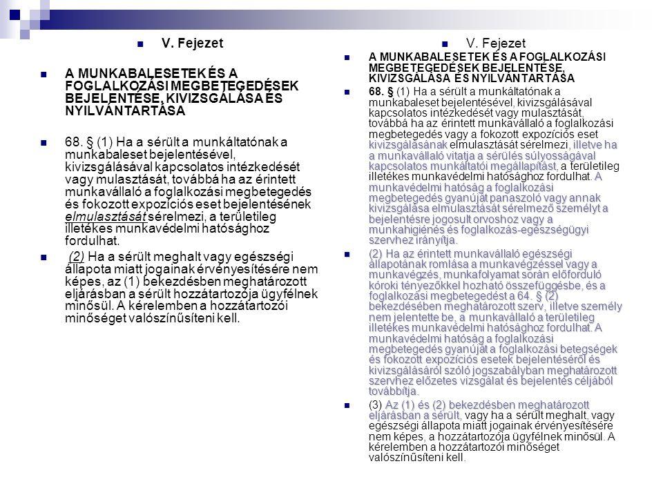 V. Fejezet A MUNKABALESETEK ÉS A FOGLALKOZÁSI MEGBETEGEDÉSEK BEJELENTÉSE, KIVIZSGÁLÁSA ÉS NYILVÁNTARTÁSA 68. § (1) Ha a sérült a munkáltatónak a munka