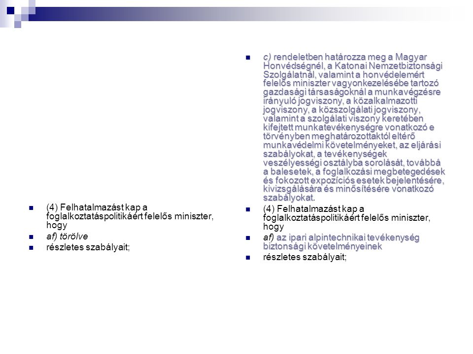 (4) Felhatalmazást kap a foglalkoztatáspolitikáért felelős miniszter, hogy af) törölve részletes szabályait; c) rendeletben határozza meg a Magyar Honvédségnél, a Katonai Nemzetbiztonsági Szolgálatnál, valamint a honvédelemért felelős miniszter vagyonkezelésébe tartozó gazdasági társaságoknál a munkavégzésre irányuló jogviszony, a közalkalmazotti jogviszony, a közszolgálati jogviszony, valamint a szolgálati viszony keretében kifejtett munkatevékenységre vonatkozó e törvényben meghatározottaktól eltérő munkavédelmi követelményeket, az eljárási szabályokat, a tevékenységek veszélyességi osztályba sorolását, továbbá a balesetek, a foglalkozási megbetegedések és fokozott expozíciós esetek bejelentésére, kivizsgálására és minősítésére vonatkozó szabályokat c) rendeletben határozza meg a Magyar Honvédségnél, a Katonai Nemzetbiztonsági Szolgálatnál, valamint a honvédelemért felelős miniszter vagyonkezelésébe tartozó gazdasági társaságoknál a munkavégzésre irányuló jogviszony, a közalkalmazotti jogviszony, a közszolgálati jogviszony, valamint a szolgálati viszony keretében kifejtett munkatevékenységre vonatkozó e törvényben meghatározottaktól eltérő munkavédelmi követelményeket, az eljárási szabályokat, a tevékenységek veszélyességi osztályba sorolását, továbbá a balesetek, a foglalkozási megbetegedések és fokozott expozíciós esetek bejelentésére, kivizsgálására és minősítésére vonatkozó szabályokat.