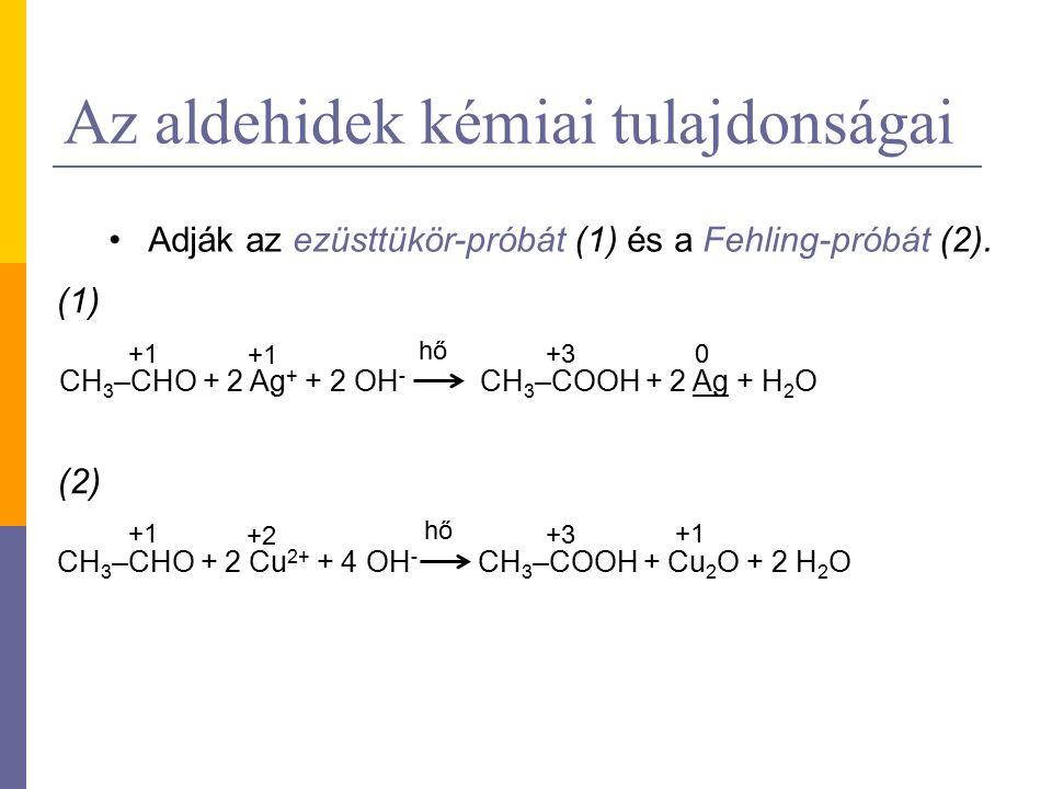 Az aldehidek kémiai tulajdonságai Adják az ezüsttükör-próbát (1) és a Fehling-próbát (2). CH 3 –CHO + 2 Ag + + 2 OH - CH 3 –COOH + 2 Ag + H 2 O +1 +3