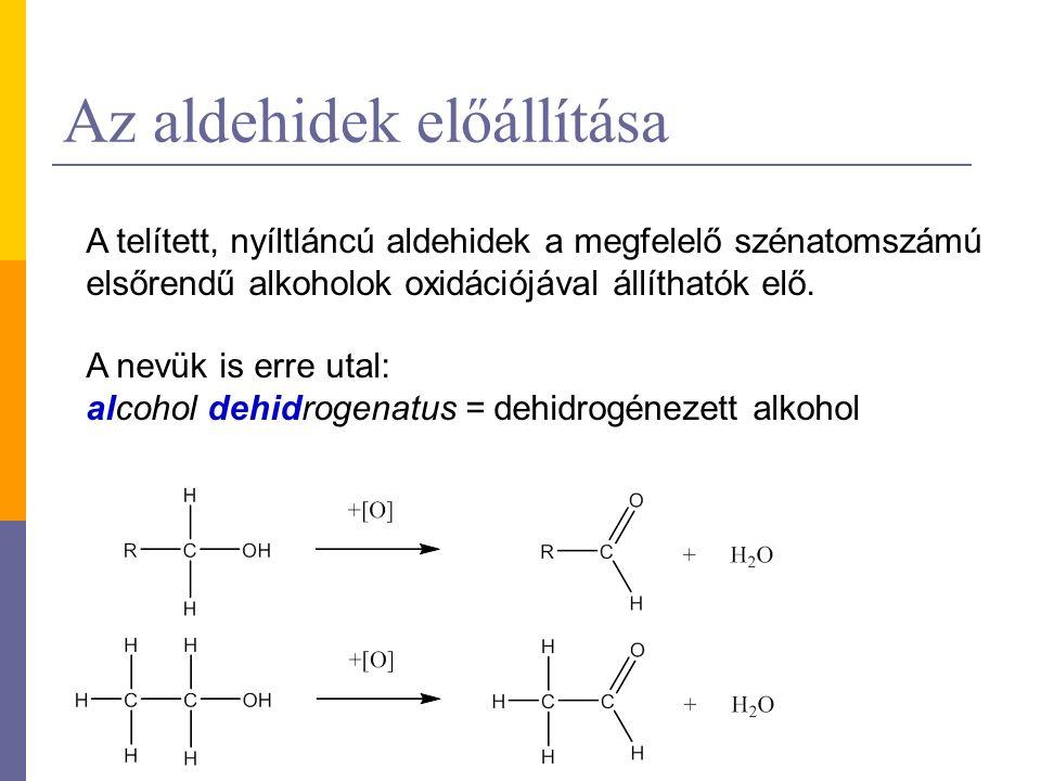 Az aldehidek előállítása A telített, nyíltláncú aldehidek a megfelelő szénatomszámú elsőrendű alkoholok oxidációjával állíthatók elő.