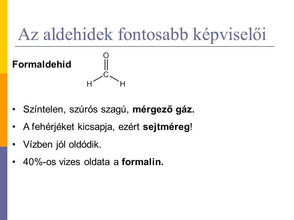 Az aldehidek fontosabb képviselői Formaldehid Színtelen, szúrós szagú, mérgező gáz. A fehérjéket kicsapja, ezért sejtméreg! Vízben jól oldódik. 40%-os
