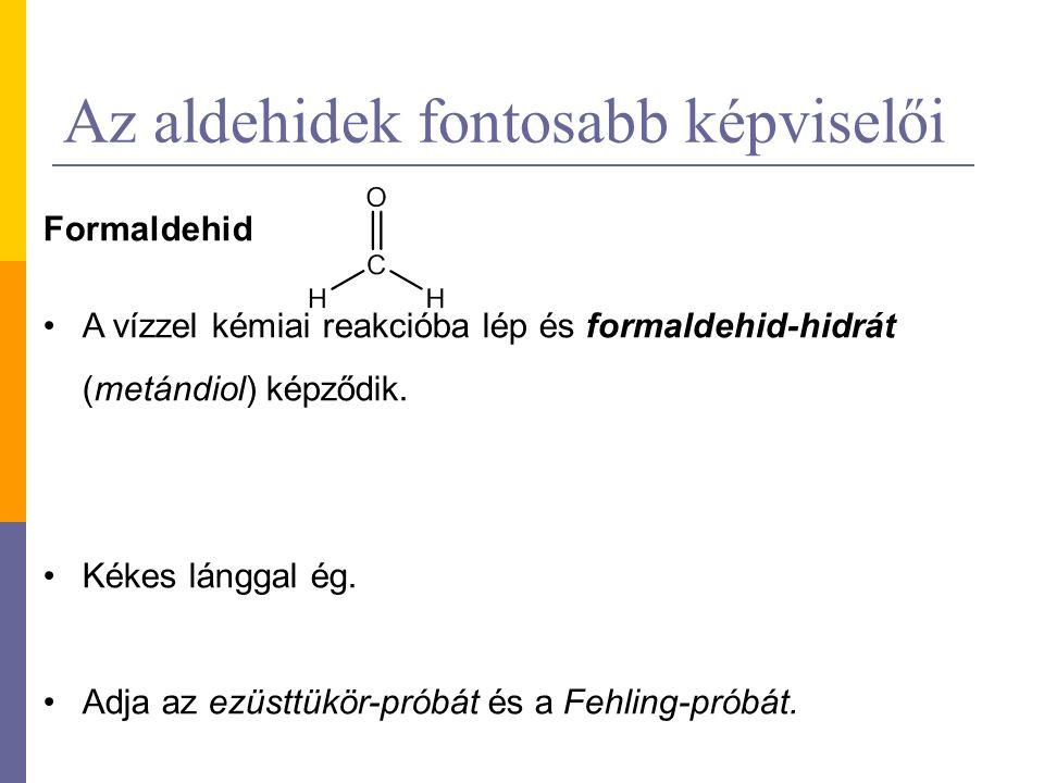 Az aldehidek fontosabb képviselői Formaldehid A vízzel kémiai reakcióba lép és formaldehid-hidrát (metándiol) képződik.