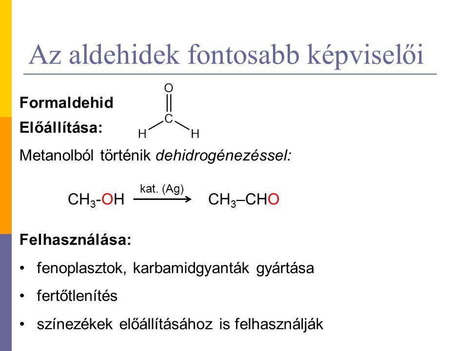 Az aldehidek fontosabb képviselői Formaldehid Előállítása: Metanolból történik dehidrogénezéssel: Felhasználása: fenoplasztok, karbamidgyanták gyártása fertőtlenítés színezékek előállításához is felhasználják CH 3 -OHCH 3 –CHO kat.