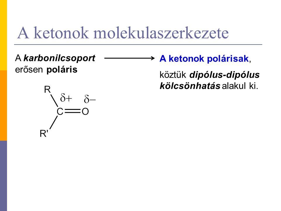 A ketonok molekulaszerkezete A karbonilcsoport erősen poláris A ketonok polárisak, köztük dipólus-dipólus kölcsönhatás alakul ki.