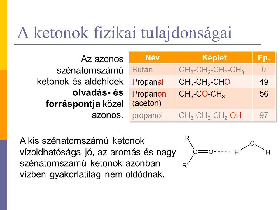 A ketonok fizikai tulajdonságai Az azonos szénatomszámú ketonok és aldehidek olvadás- és forráspontja közel azonos.