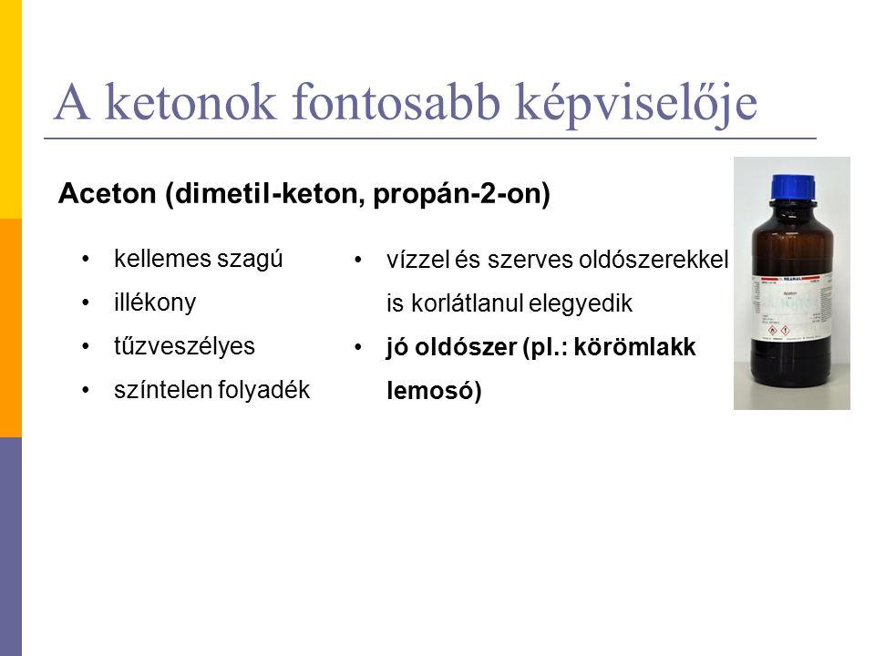 A ketonok fontosabb képviselője Aceton (dimetil-keton, propán-2-on) kellemes szagú illékony tűzveszélyes színtelen folyadék vízzel és szerves oldószerekkel is korlátlanul elegyedik jó oldószer (pl.: körömlakk lemosó)