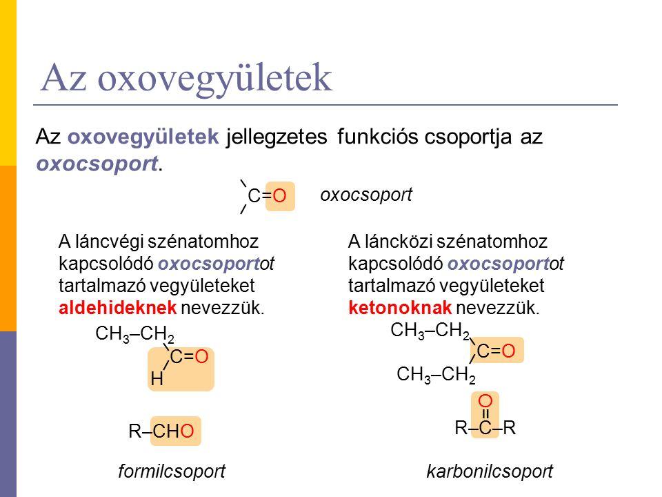 Az oxovegyületek R–CHO C=O R–C–R =O=O oxocsoport formilcsoportkarbonilcsoport Az oxovegyületek jellegzetes funkciós csoportja az oxocsoport.