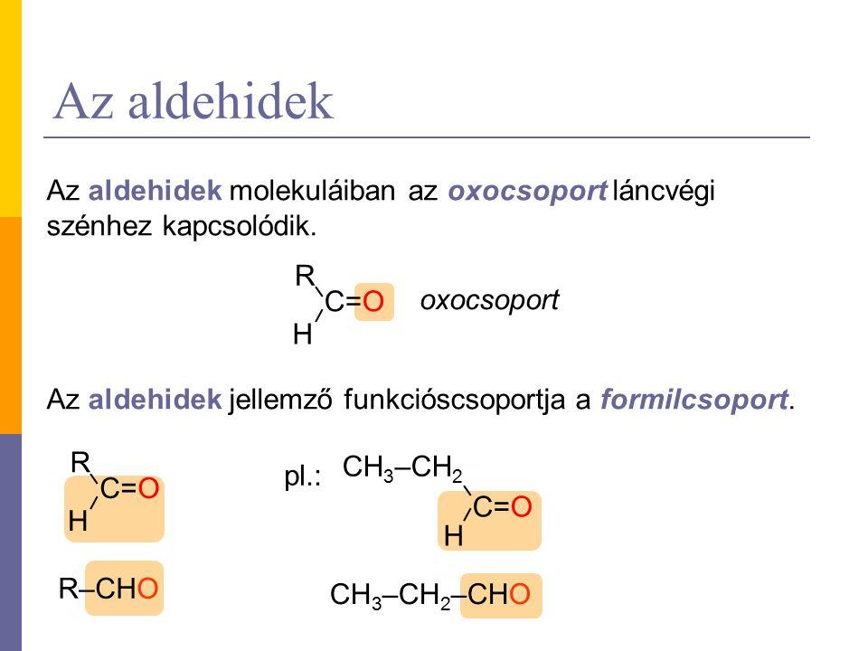 Az aldehidek Az aldehidek molekuláiban az oxocsoport láncvégi szénhez kapcsolódik.