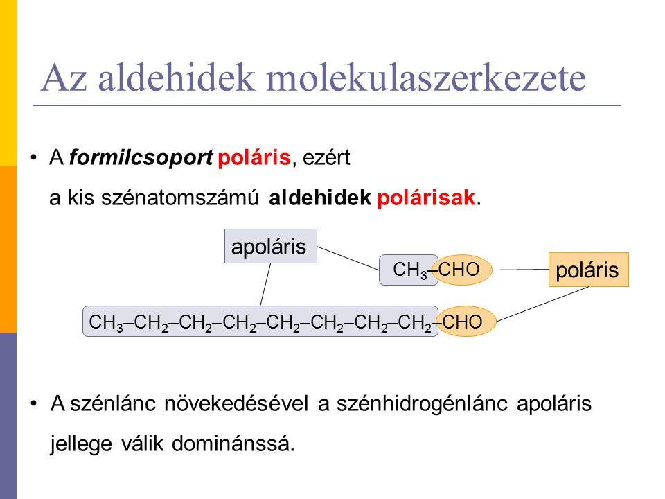 Az aldehidek molekulaszerkezete A formilcsoport poláris, ezért a kis szénatomszámú aldehidek polárisak. A szénlánc növekedésével a szénhidrogénlánc ap