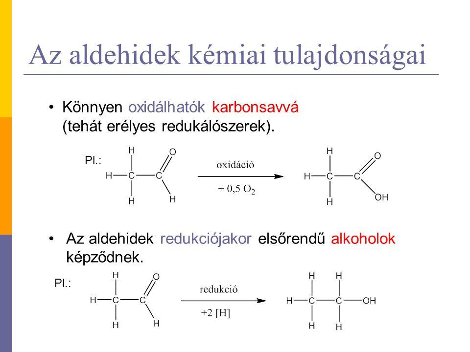 Az aldehidek kémiai tulajdonságai Könnyen oxidálhatók karbonsavvá (tehát erélyes redukálószerek).