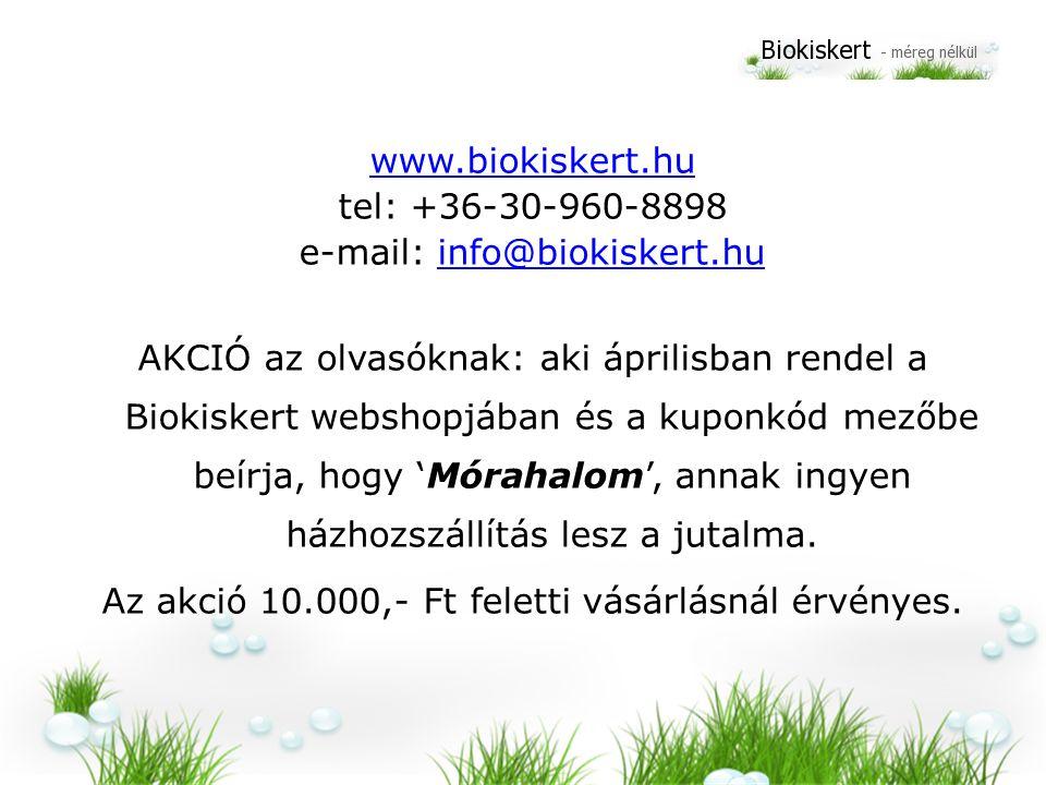 www.biokiskert.hu tel: +36-30-960-8898 e-mail: info@biokiskert.huinfo@biokiskert.hu AKCIÓ az olvasóknak: aki áprilisban rendel a Biokiskert webshopjában és a kuponkód mezőbe beírja, hogy 'Mórahalom', annak ingyen házhozszállítás lesz a jutalma.