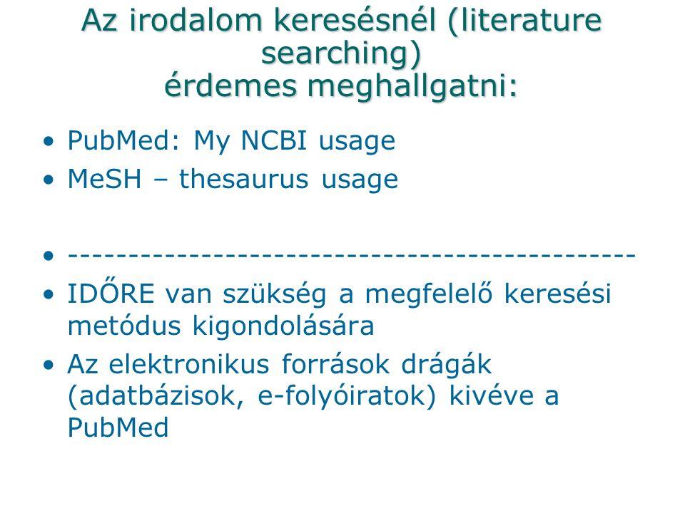 Az irodalom keresésnél (literature searching) érdemes meghallgatni: PubMed: My NCBI usage MeSH – thesaurus usage ----------------------------------------------- IDŐRE van szükség a megfelelő keresési metódus kigondolására Az elektronikus források drágák (adatbázisok, e-folyóiratok) kivéve a PubMed