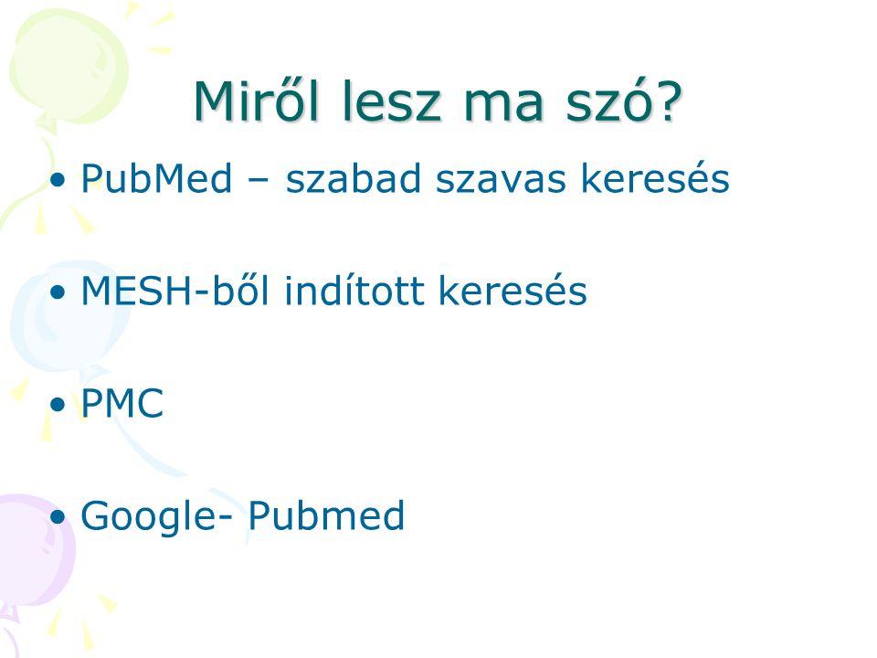 Miről lesz ma szó? PubMed – szabad szavas keresés MESH-ből indított keresés PMC Google- Pubmed