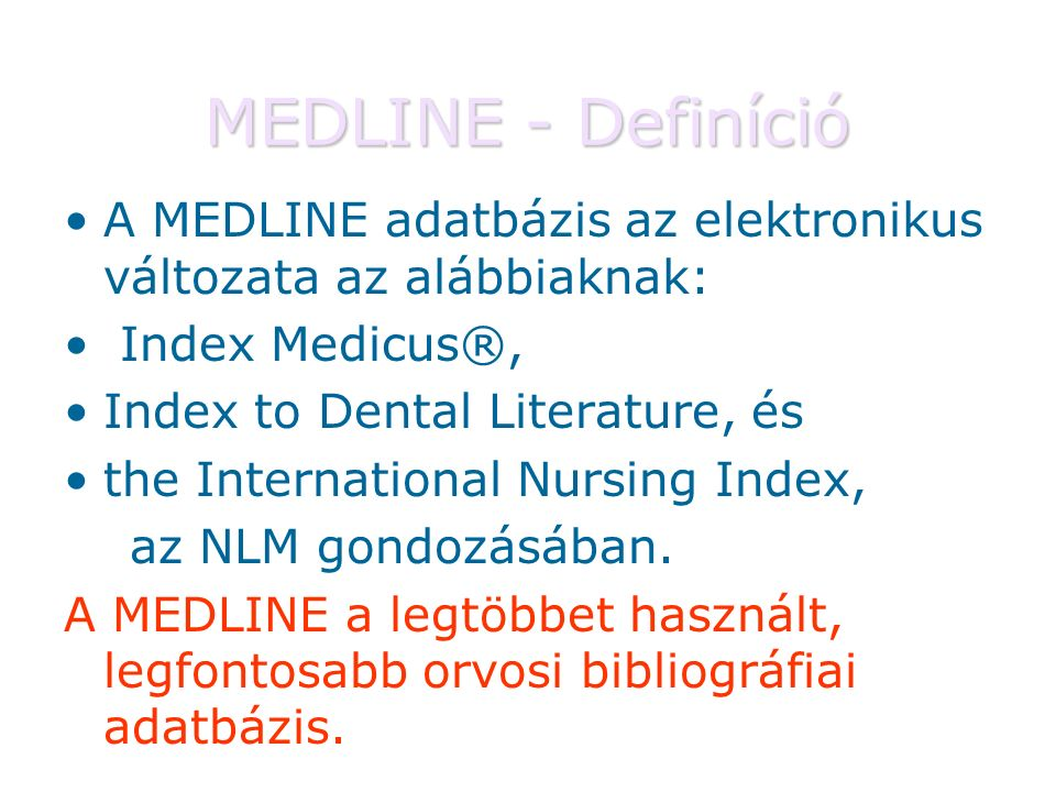 MEDLINE - Definíció A MEDLINE adatbázis az elektronikus változata az alábbiaknak: Index Medicus®, Index to Dental Literature, és the International Nursing Index, az NLM gondozásában.