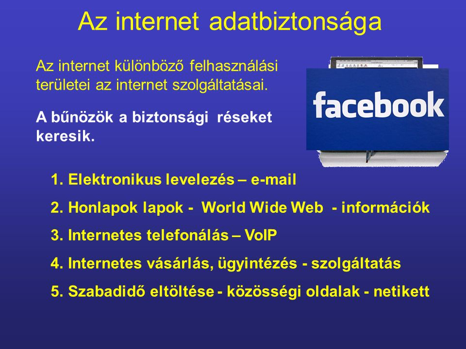 Az internet adatbiztonsága 1.Elektronikus levelezés – e-mail 2.Honlapok lapok - World Wide Web - információk 3.Internetes telefonálás – VoIP 4.Interne