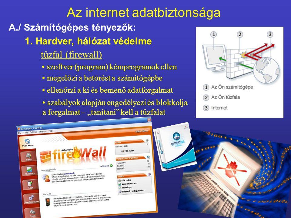 """Az internet adatbiztonsága A./ Számítógépes tényezők: 1.Hardver, hálózat védelme tűzfal (firewall) szoftver (program) kémprogramok ellen megelőzi a betörést a számítógépbe ellenőrzi a ki és bemenő adatforgalmat szabályok alapján engedélyezi és blokkolja a forgalmat – """"tanítani kell a tűzfalat"""