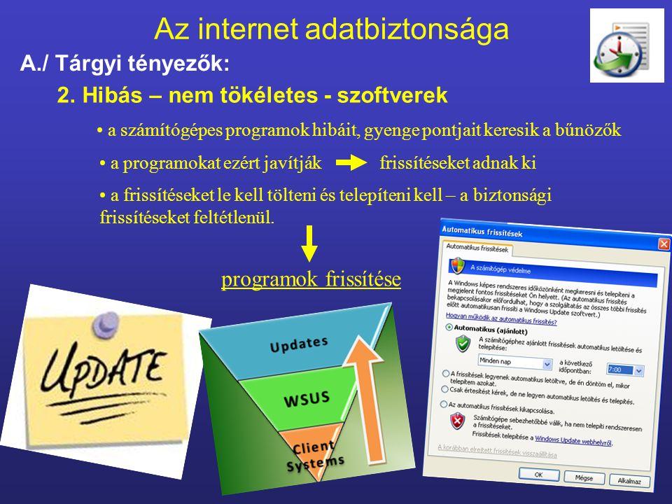 Az internet adatbiztonsága A./ Tárgyi tényezők: 2.Hibás – nem tökéletes - szoftverek programok frissítése a számítógépes programok hibáit, gyenge pontjait keresik a bűnözők a programokat ezért javítják frissítéseket adnak ki a frissítéseket le kell tölteni és telepíteni kell – a biztonsági frissítéseket feltétlenül.