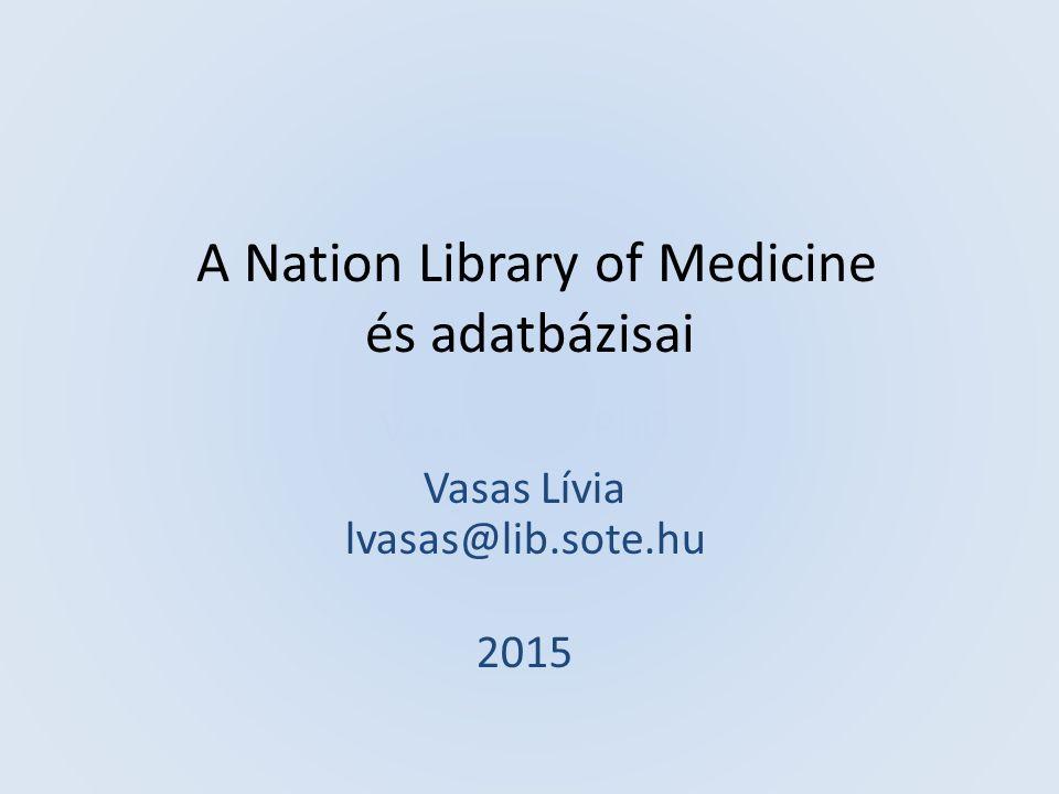 A Nation Library of Medicine és adatbázisai Vasas Lívia PhD Vasas Lívia lvasas@lib.sote.hu 2015
