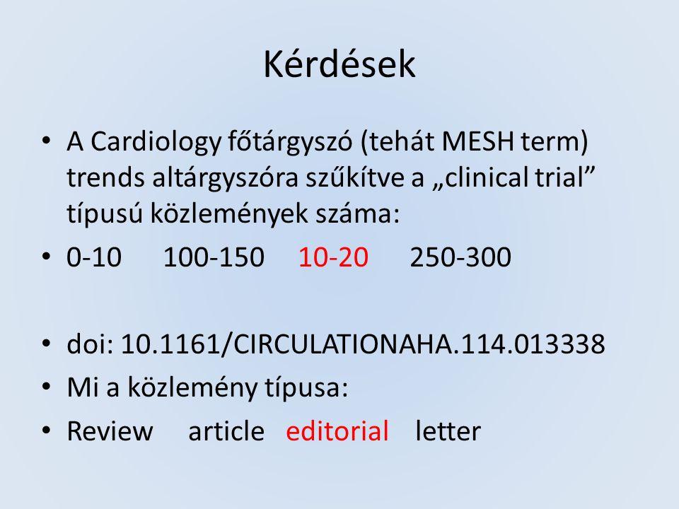 """Kérdések A Cardiology főtárgyszó (tehát MESH term) trends altárgyszóra szűkítve a """"clinical trial típusú közlemények száma: 0-10 100-150 10-20 250-300 doi: 10.1161/CIRCULATIONAHA.114.013338 Mi a közlemény típusa: Review article editorial letter"""