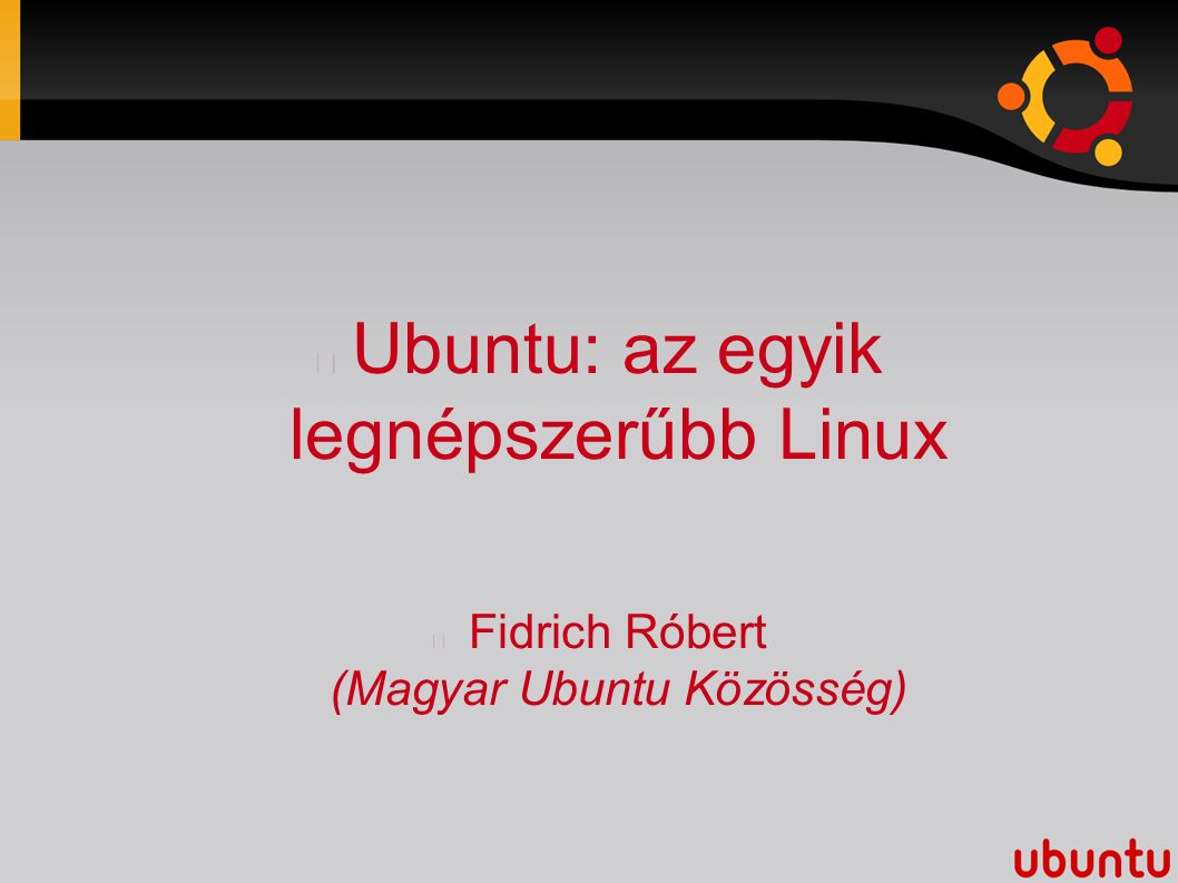 Ubuntu: az egyik legnépszerűbb Linux Fidrich Róbert (Magyar Ubuntu Közösség)