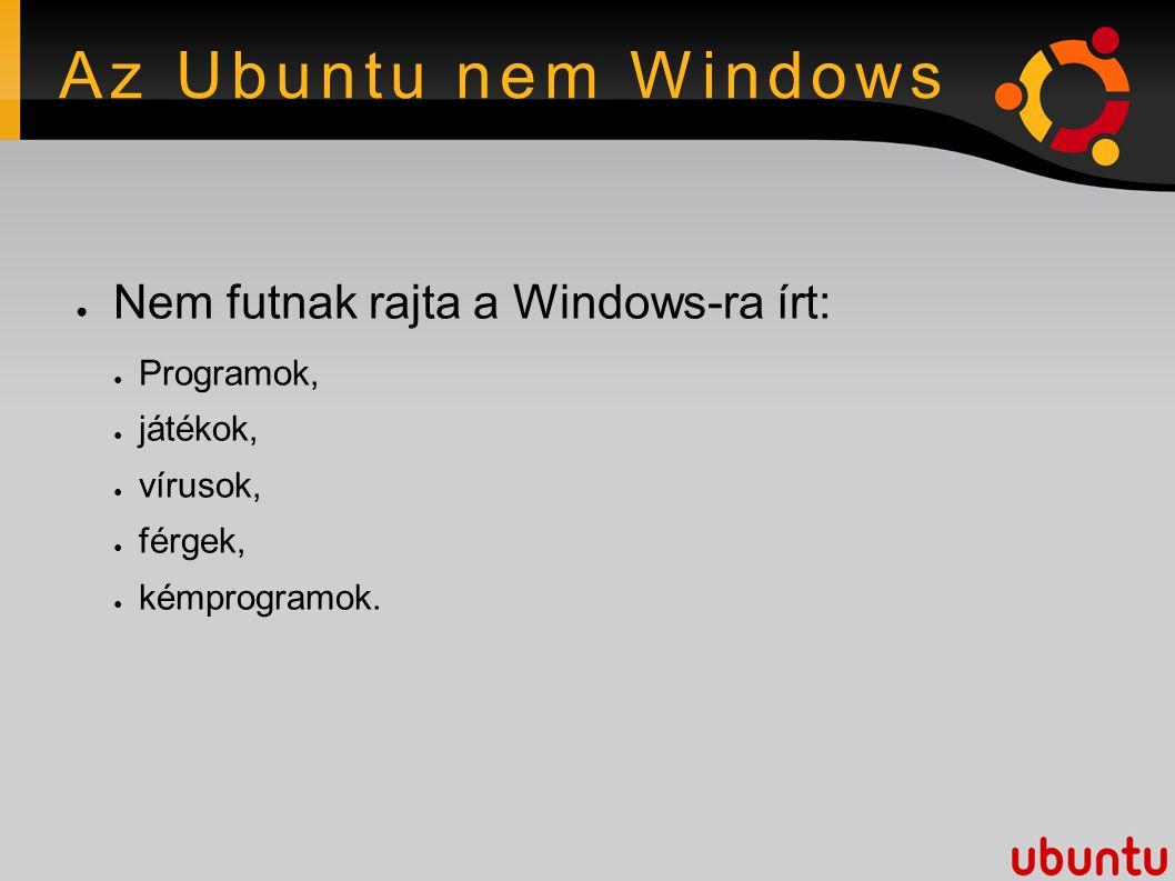 Az Ubuntu nem Windows ● Nem futnak rajta a Windows-ra írt: ● Programok, ● játékok, ● vírusok, ● férgek, ● kémprogramok.