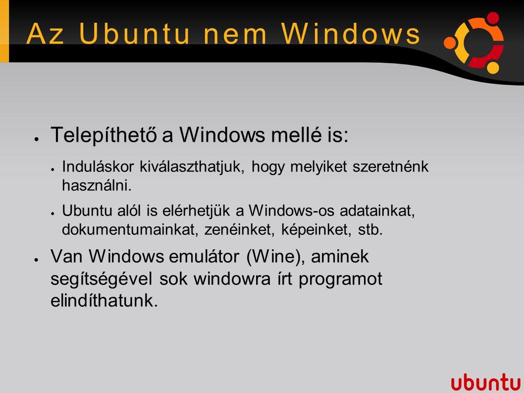 Az Ubuntu nem Windows ● Telepíthető a Windows mellé is: ● Induláskor kiválaszthatjuk, hogy melyiket szeretnénk használni.