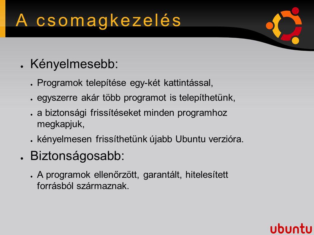 A csomagkezelés ● Kényelmesebb: ● Programok telepítése egy-két kattintással, ● egyszerre akár több programot is telepíthetünk, ● a biztonsági frissítéseket minden programhoz megkapjuk, ● kényelmesen frissíthetünk újabb Ubuntu verzióra.