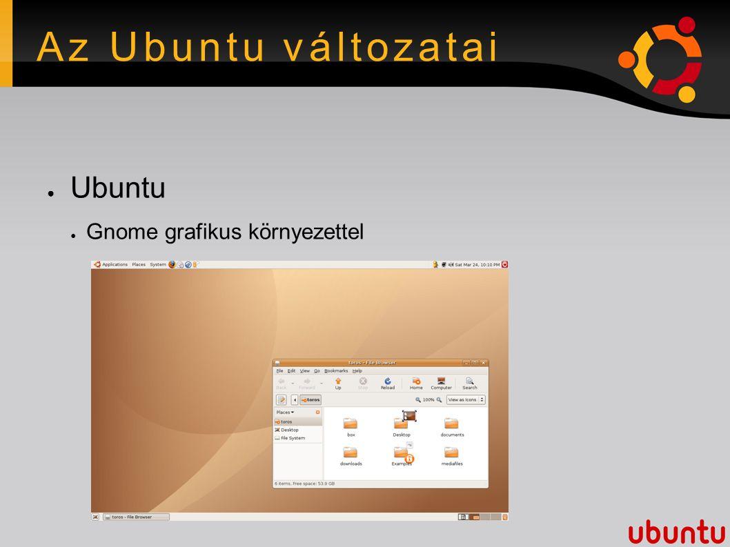 Az Ubuntu változatai ● Ubuntu ● Gnome grafikus környezettel