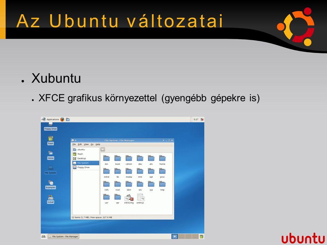 Az Ubuntu változatai ● Xubuntu ● XFCE grafikus környezettel (gyengébb gépekre is)
