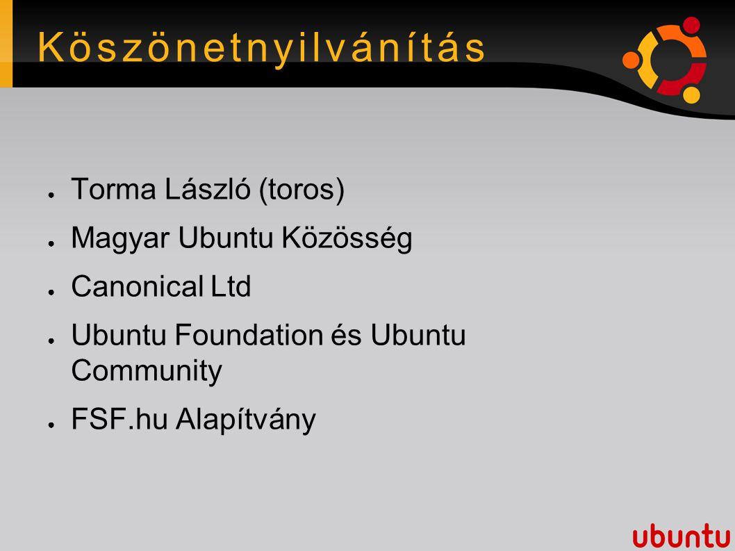 Köszönetnyilvánítás ● Torma László (toros) ● Magyar Ubuntu Közösség ● Canonical Ltd ● Ubuntu Foundation és Ubuntu Community ● FSF.hu Alapítvány