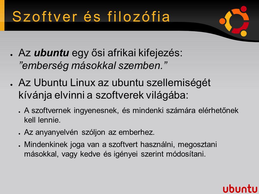 Szoftver és filozófia ● Az ubuntu egy ősi afrikai kifejezés: emberség másokkal szemben. ● Az Ubuntu Linux az ubuntu szellemiségét kívánja elvinni a szoftverek világába: ● A szoftvernek ingyenesnek, és mindenki számára elérhetőnek kell lennie.